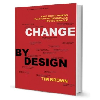 Tim Brown: Change by design: Kako design preoblikuje organizacije i potiče inovacije